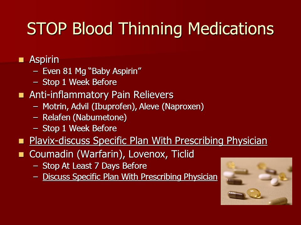 "STOP Blood Thinning Medications Aspirin Aspirin –Even 81 Mg ""Baby Aspirin"" –Stop 1 Week Before Anti-inflammatory Pain Relievers Anti-inflammatory Pain"