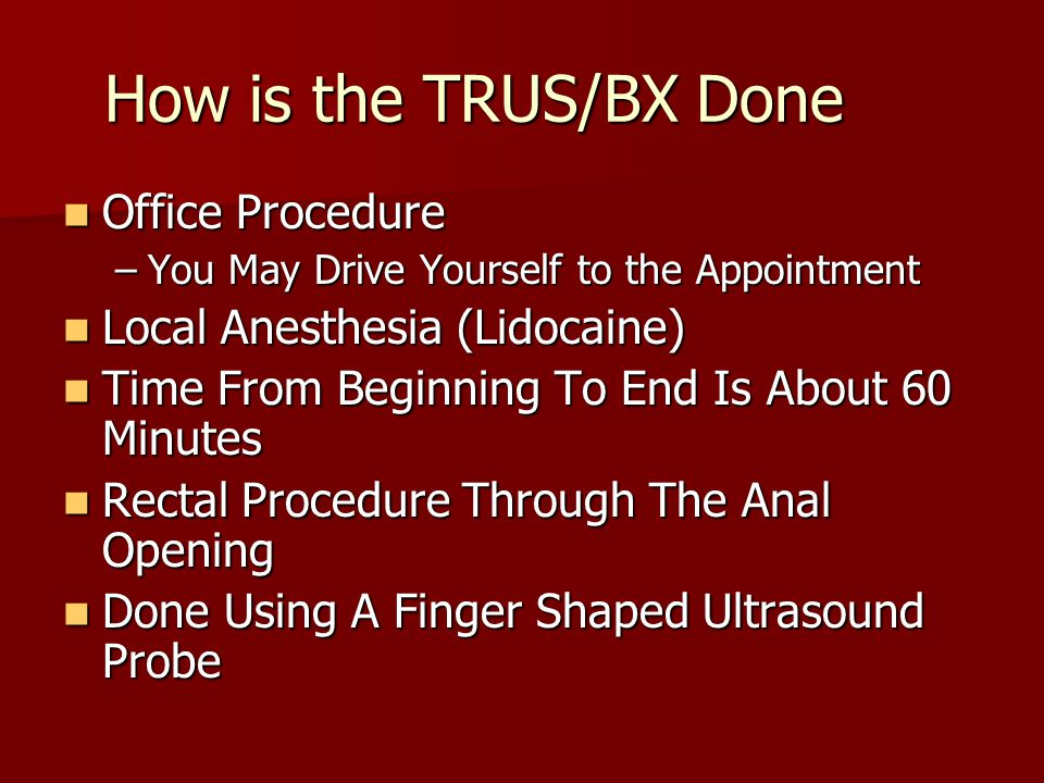 How is the TRUS/BX Done Office Procedure Office Procedure –You May Drive Yourself to the Appointment Local Anesthesia (Lidocaine) Local Anesthesia (Li