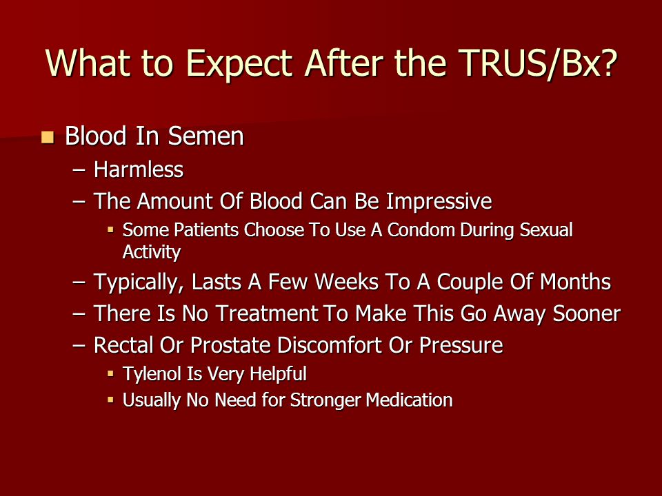 What to Expect After the TRUS/Bx? Blood In Semen Blood In Semen –Harmless –The Amount Of Blood Can Be Impressive  Some Patients Choose To Use A Condo
