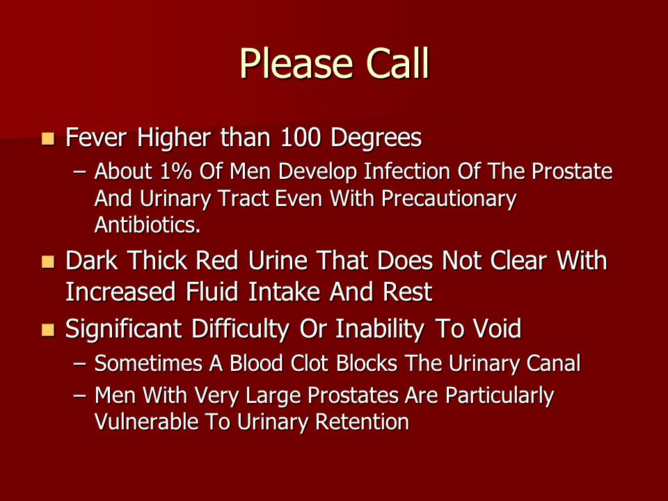 Please Call Fever Higher than 100 Degrees Fever Higher than 100 Degrees –About 1% Of Men Develop Infection Of The Prostate And Urinary Tract Even With