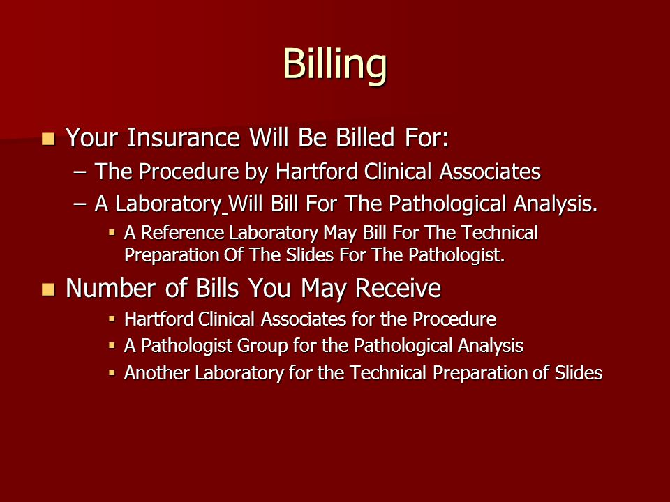 Billing Your Insurance Will Be Billed For: Your Insurance Will Be Billed For: –The Procedure by Hartford Clinical Associates –A Laboratory Will Bill For The Pathological Analysis.