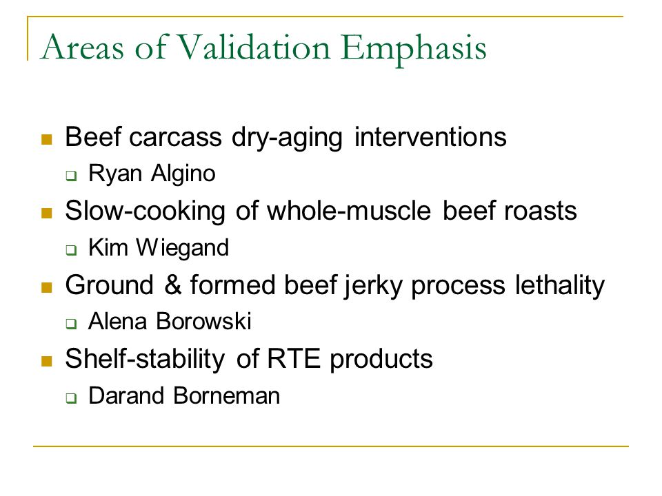 Areas of Validation Emphasis Beef carcass dry-aging interventions  Ryan Algino Slow-cooking of whole-muscle beef roasts  Kim Wiegand Ground & formed beef jerky process lethality  Alena Borowski Shelf-stability of RTE products  Darand Borneman