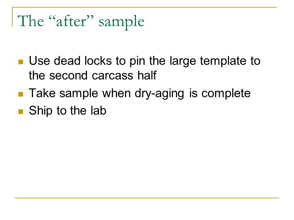 The after sample Use dead locks to pin the large template to the second carcass half Take sample when dry-aging is complete Ship to the lab