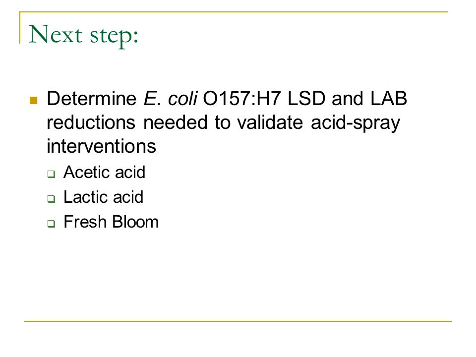 Next step: Determine E. coli O157:H7 LSD and LAB reductions needed to validate acid-spray interventions  Acetic acid  Lactic acid  Fresh Bloom