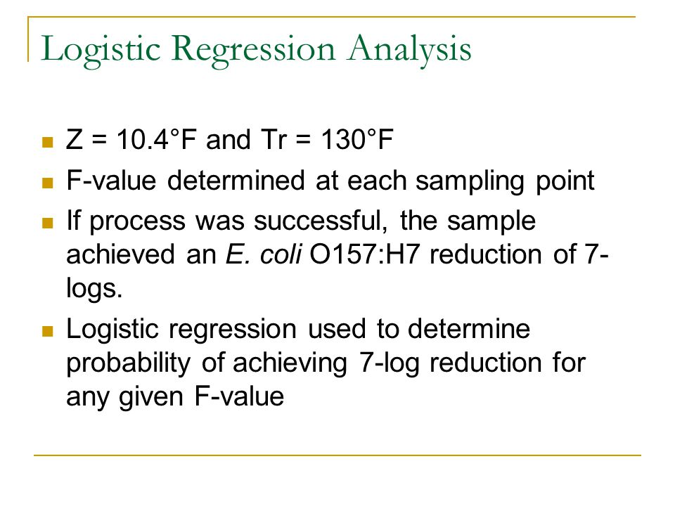 Logistic Regression Analysis Z = 10.4°F and Tr = 130°F F-value determined at each sampling point If process was successful, the sample achieved an E.