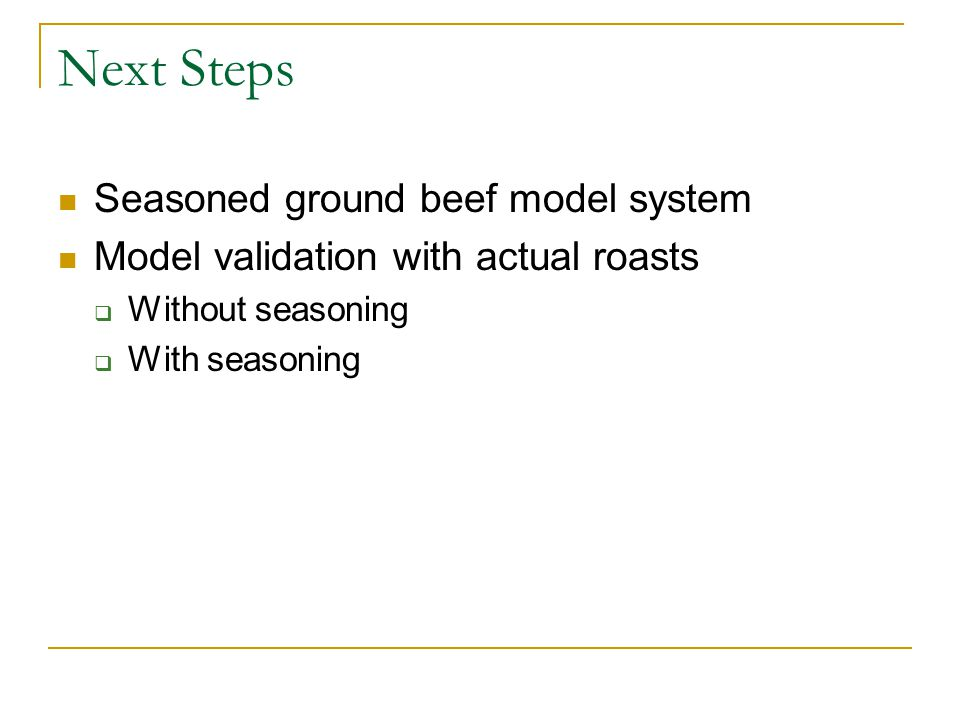 Next Steps Seasoned ground beef model system Model validation with actual roasts  Without seasoning  With seasoning