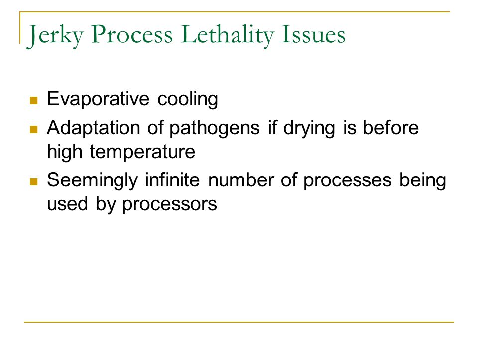 Jerky Process Lethality Issues Evaporative cooling Adaptation of pathogens if drying is before high temperature Seemingly infinite number of processes being used by processors