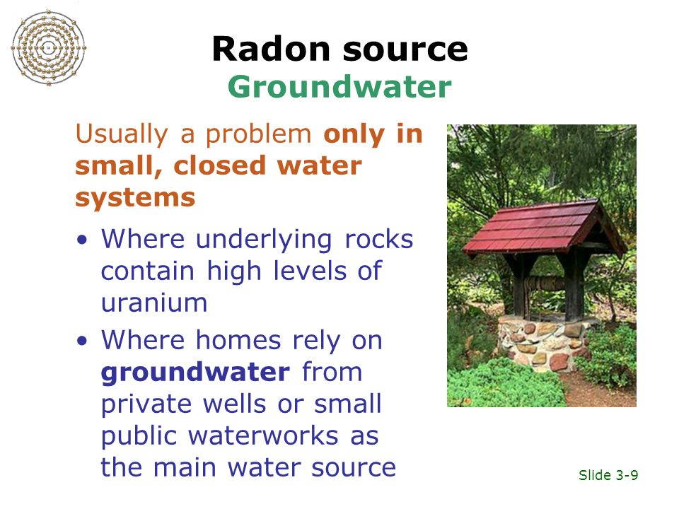 Slide 3-9 Radon source Groundwater Where underlying rocks contain high levels of uranium Where homes rely on groundwater from private wells or small public waterworks as the main water source Usually a problem only in small, closed water systems