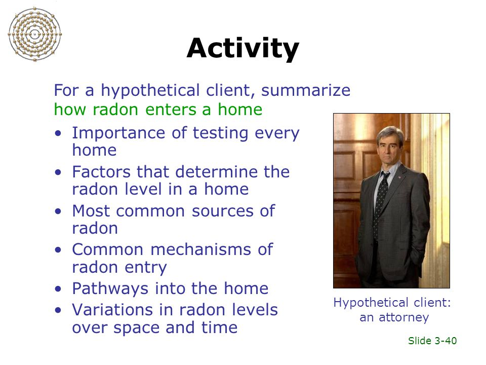 Slide 3-40 Activity Importance of testing every home Factors that determine the radon level in a home Most common sources of radon Common mechanisms of radon entry Pathways into the home Variations in radon levels over space and time Hypothetical client: an attorney For a hypothetical client, summarize how radon enters a home