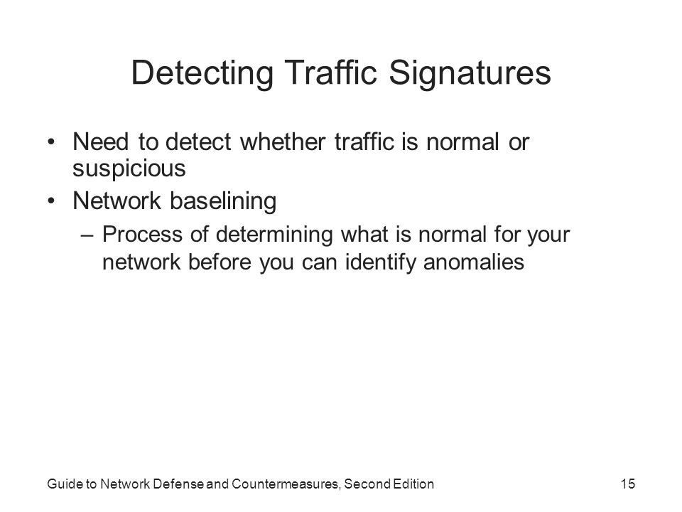 Guide to Network Defense and Countermeasures, Second Edition15 Detecting Traffic Signatures Need to detect whether traffic is normal or suspicious Net