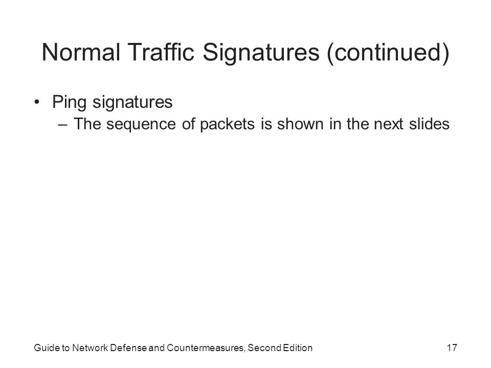 Guide to Network Defense and Countermeasures, Second Edition17 Normal Traffic Signatures (continued) Ping signatures –The sequence of packets is shown