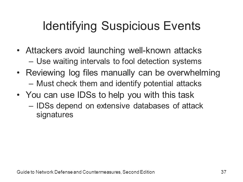 Guide to Network Defense and Countermeasures, Second Edition37 Identifying Suspicious Events Attackers avoid launching well-known attacks –Use waiting