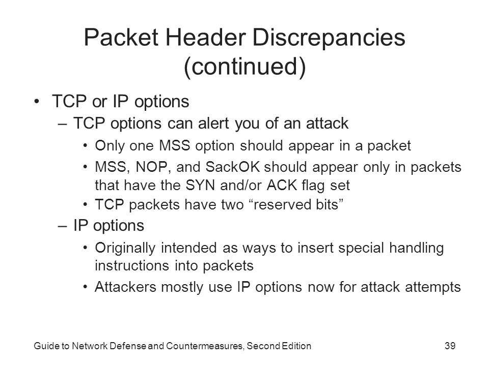 Guide to Network Defense and Countermeasures, Second Edition39 Packet Header Discrepancies (continued) TCP or IP options –TCP options can alert you of