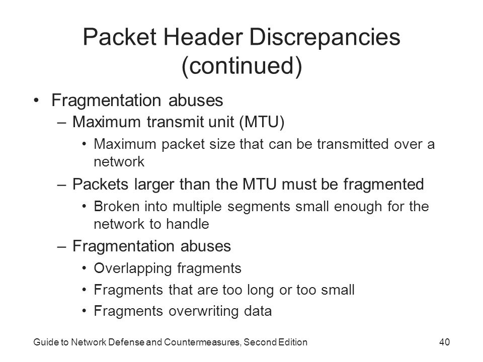 Guide to Network Defense and Countermeasures, Second Edition40 Packet Header Discrepancies (continued) Fragmentation abuses –Maximum transmit unit (MT