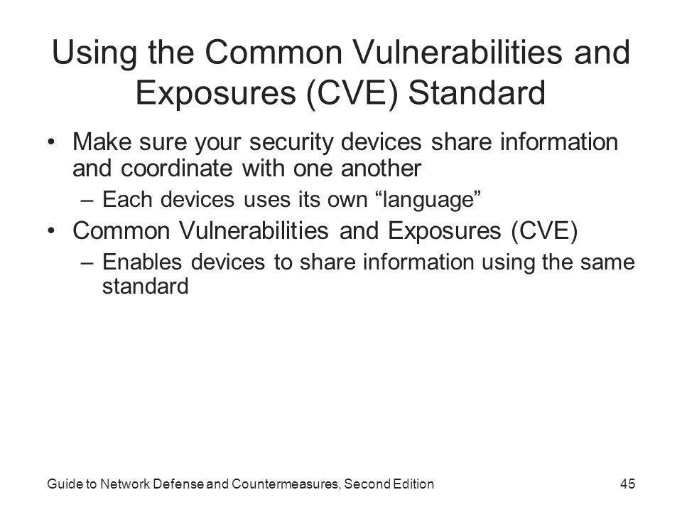 Guide to Network Defense and Countermeasures, Second Edition45 Using the Common Vulnerabilities and Exposures (CVE) Standard Make sure your security d