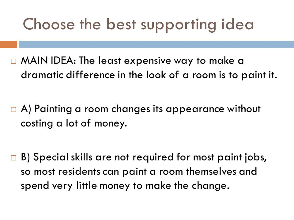Choose the best supporting idea  MAIN IDEA: The least expensive way to make a dramatic difference in the look of a room is to paint it.  A) Painting