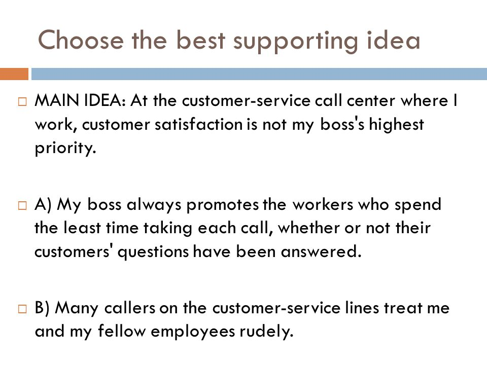 Choose the best supporting idea  MAIN IDEA: At the customer-service call center where I work, customer satisfaction is not my boss's highest priority