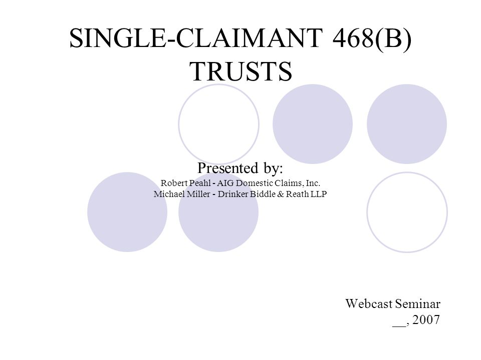 SINGLE-CLAIMANT 468(B) TRUSTS Presented by: Robert Peahl - AIG Domestic Claims, Inc.