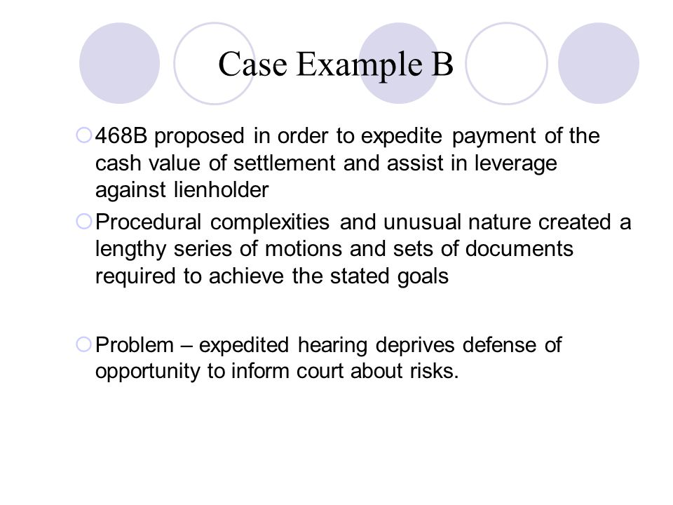 Case Example B  468B proposed in order to expedite payment of the cash value of settlement and assist in leverage against lienholder  Procedural complexities and unusual nature created a lengthy series of motions and sets of documents required to achieve the stated goals  Problem – expedited hearing deprives defense of opportunity to inform court about risks.