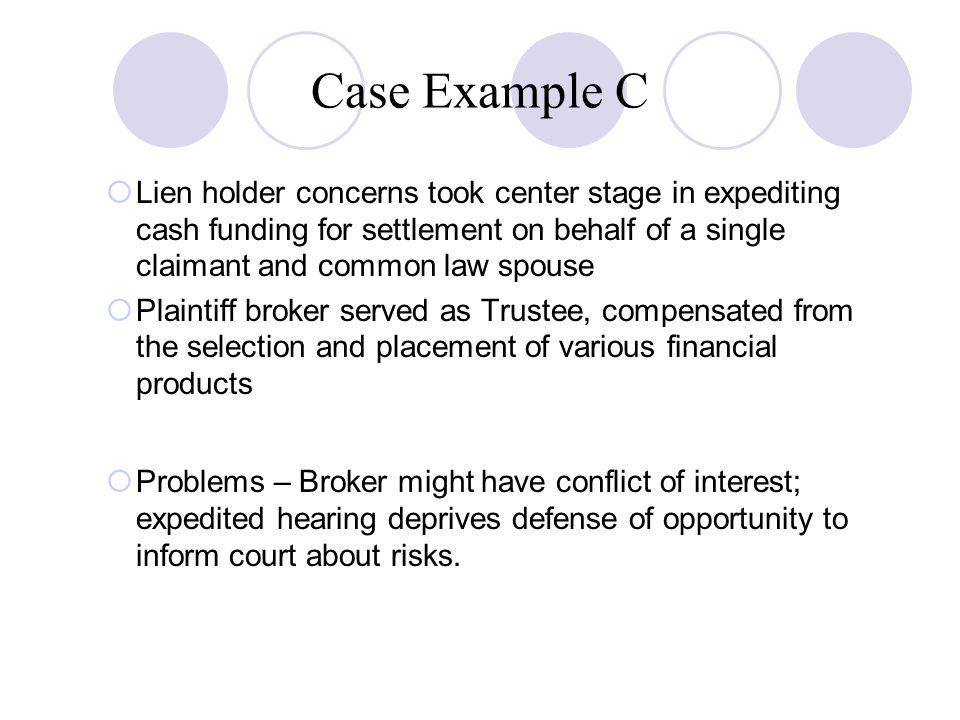 Case Example C  Lien holder concerns took center stage in expediting cash funding for settlement on behalf of a single claimant and common law spouse  Plaintiff broker served as Trustee, compensated from the selection and placement of various financial products  Problems – Broker might have conflict of interest; expedited hearing deprives defense of opportunity to inform court about risks.