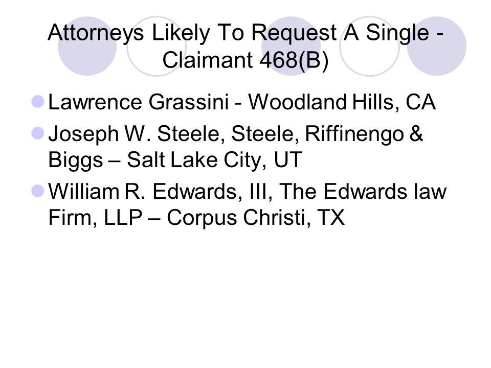 Attorneys Likely To Request A Single - Claimant 468(B) Lawrence Grassini - Woodland Hills, CA Joseph W. Steele, Steele, Riffinengo & Biggs – Salt Lake