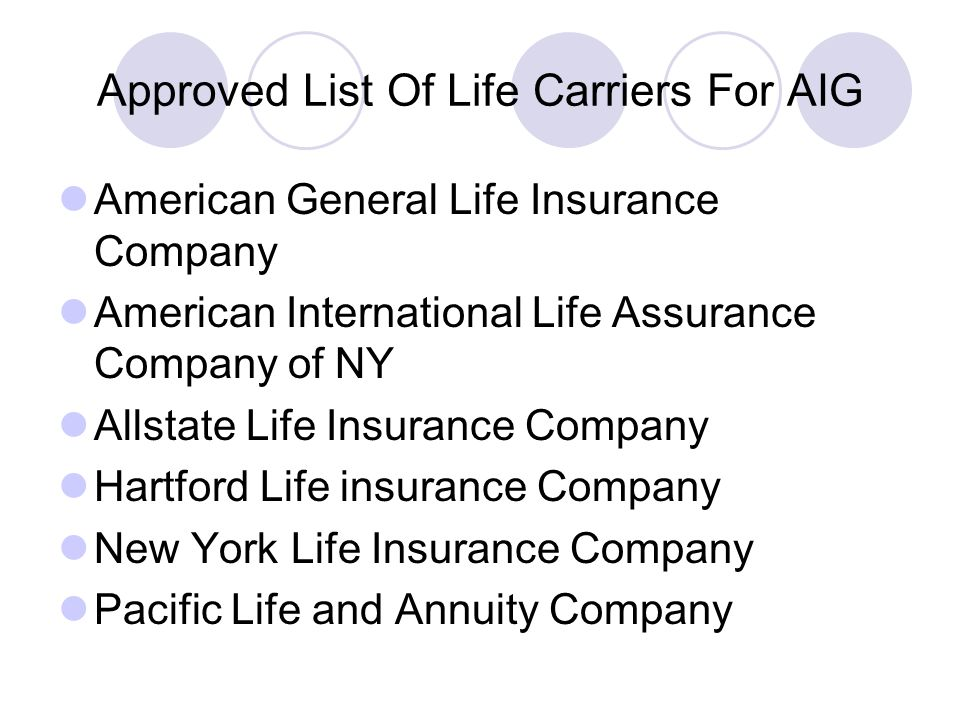 Approved List Of Life Carriers For AIG American General Life Insurance Company American International Life Assurance Company of NY Allstate Life Insurance Company Hartford Life insurance Company New York Life Insurance Company Pacific Life and Annuity Company