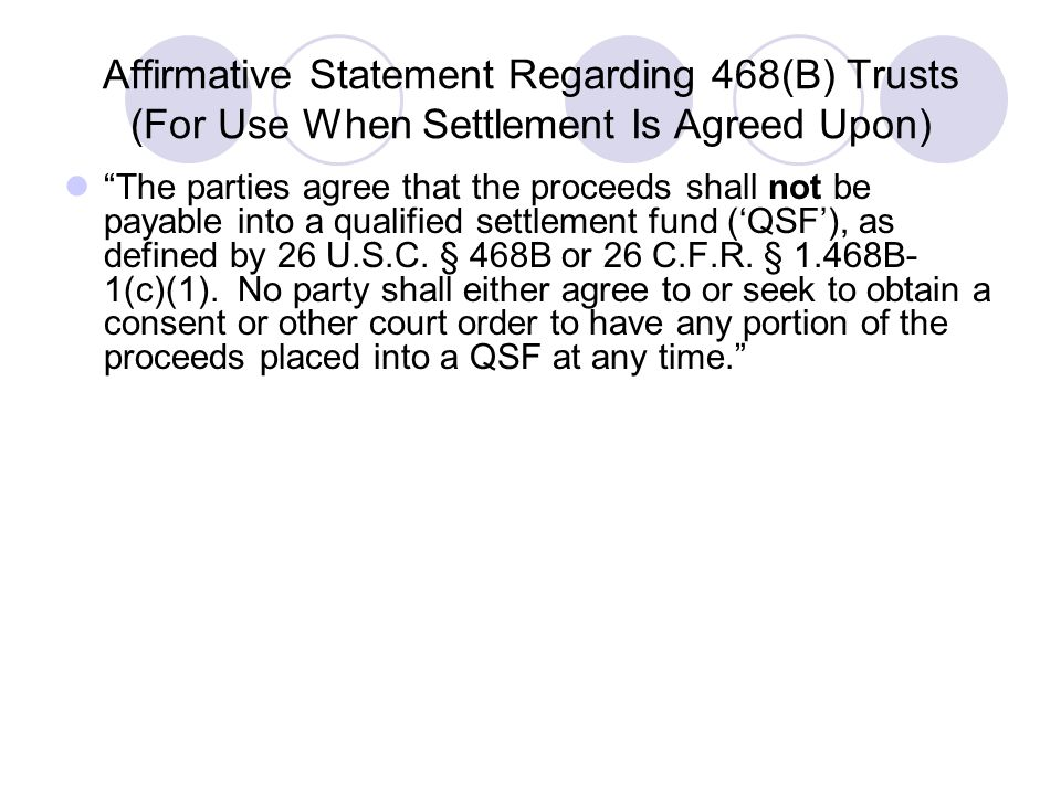 """Affirmative Statement Regarding 468(B) Trusts (For Use When Settlement Is Agreed Upon) """"The parties agree that the proceeds shall not be payable into"""