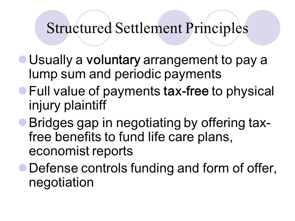 Structured Settlement Principles Usually a voluntary arrangement to pay a lump sum and periodic payments Full value of payments tax-free to physical injury plaintiff Bridges gap in negotiating by offering tax- free benefits to fund life care plans, economist reports Defense controls funding and form of offer, negotiation
