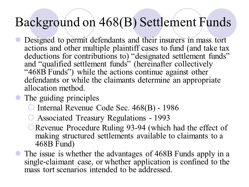 Background on 468(B) Settlement Funds Designed to permit defendants and their insurers in mass tort actions and other multiple plaintiff cases to fund (and take tax deductions for contributions to) designated settlement funds and qualified settlement funds (hereinafter collectively 468B Funds ) while the actions continue against other defendants or while the claimants determine an appropriate allocation method.