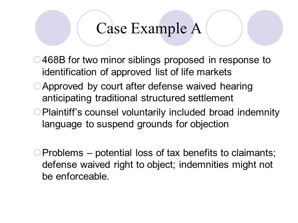 Case Example A  468B for two minor siblings proposed in response to identification of approved list of life markets  Approved by court after defense waived hearing anticipating traditional structured settlement  Plaintiff's counsel voluntarily included broad indemnity language to suspend grounds for objection  Problems – potential loss of tax benefits to claimants; defense waived right to object; indemnities might not be enforceable.