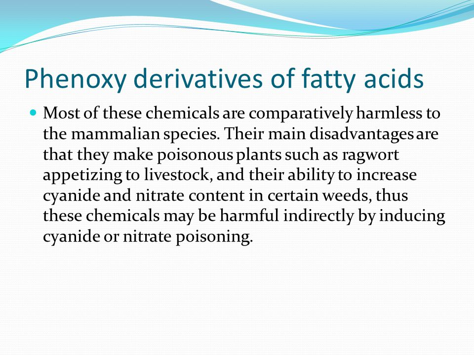 Phenoxy derivatives of fatty acids Most of these chemicals are comparatively harmless to the mammalian species.