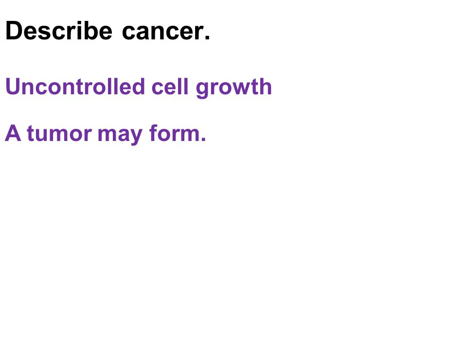 Describe cancer. Uncontrolled cell growth A tumor may form.