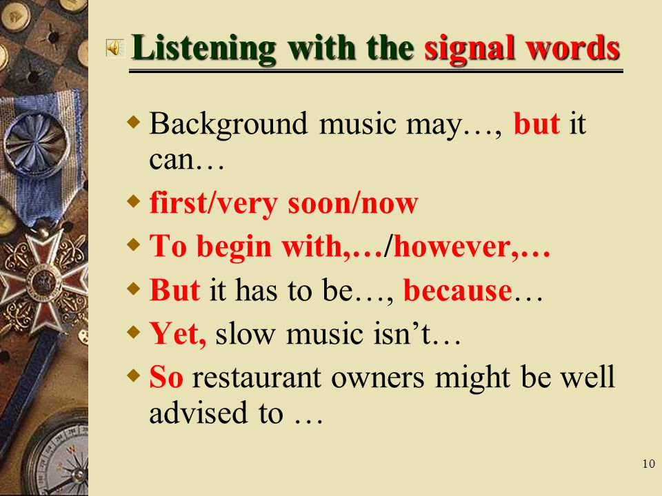 10 Listening with the signal words  Background music may…, but it can…  first/very soon/now  To begin with,…/however,…  But it has to be…, because…  Yet, slow music isn't…  So restaurant owners might be well advised to …