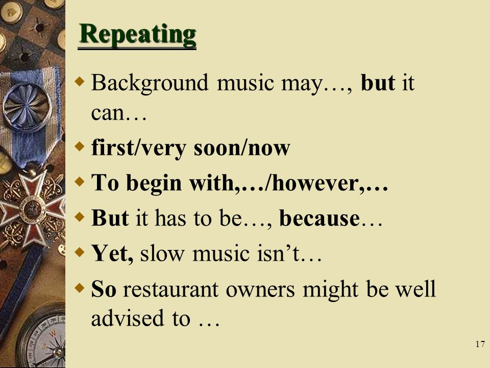 17 Repeating  Background music may…, but it can…  first/very soon/now  To begin with,…/however,…  But it has to be…, because…  Yet, slow music isn't…  So restaurant owners might be well advised to …