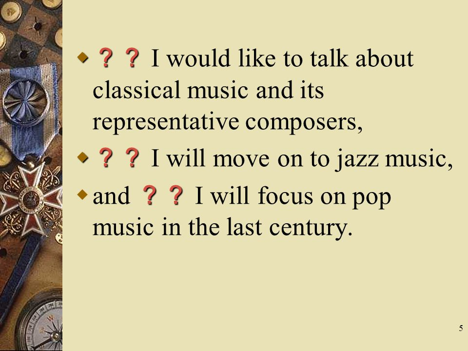 5  ??  ?? I would like to talk about classical music and its representative composers,  ??  ?? I will move on to jazz music, ??  and ?? I will focus on pop music in the last century.