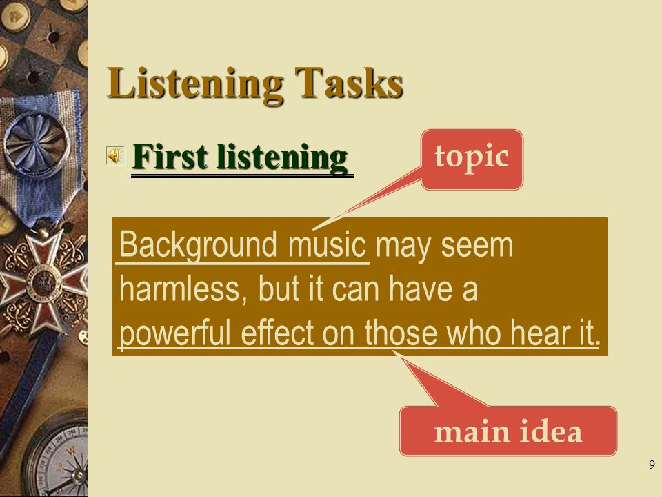 9 Listening Tasks First listening Background music may seem harmless, but it can have a powerful effect on those who hear it.