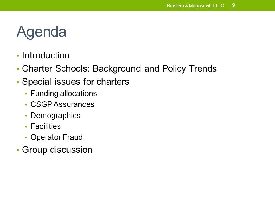 Agenda Introduction Charter Schools: Background and Policy Trends Special issues for charters Funding allocations CSGP Assurances Demographics Facilities Operator Fraud Group discussion 2 Brustein & Manasevit, PLLC