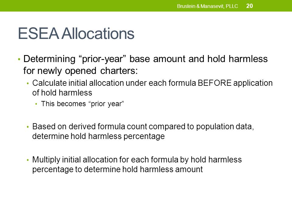 ESEA Allocations Determining prior-year base amount and hold harmless for newly opened charters: Calculate initial allocation under each formula BEFORE application of hold harmless This becomes prior year Based on derived formula count compared to population data, determine hold harmless percentage Multiply initial allocation for each formula by hold harmless percentage to determine hold harmless amount 20 Brustein & Manasevit, PLLC