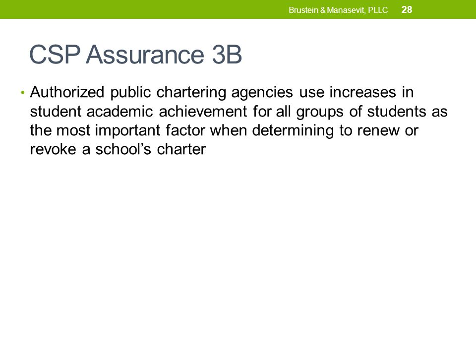 CSP Assurance 3B Authorized public chartering agencies use increases in student academic achievement for all groups of students as the most important factor when determining to renew or revoke a school's charter 28 Brustein & Manasevit, PLLC