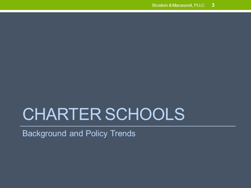 Federal Policy Trends Democrats See charters as an option in healthy school ecosystem Generally supportive of charters But not a solution for all students (especially rural students) Republicans Charters as part of school choice system (along with vouchers, home-schooling) Market-based: competition from charters drives improvement in other schools Money should follow the child 14 Brustein & Manasevit, PLLC