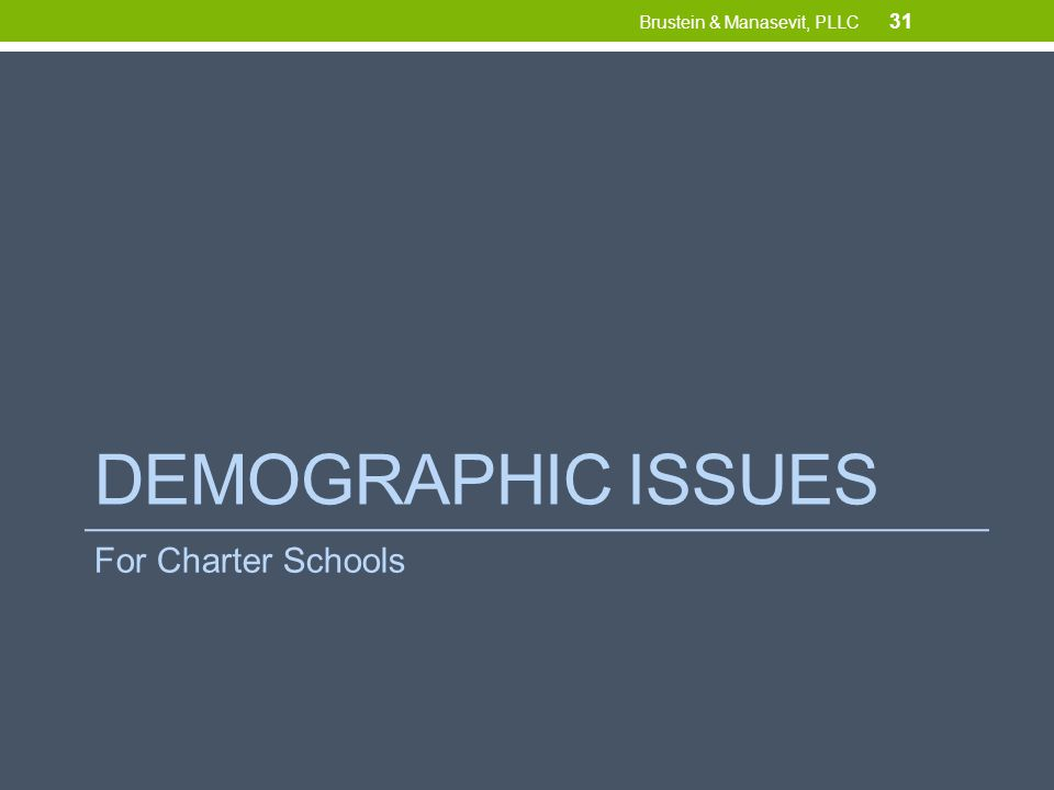 DEMOGRAPHIC ISSUES For Charter Schools 31 Brustein & Manasevit, PLLC