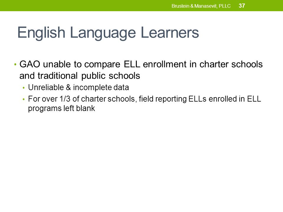 English Language Learners GAO unable to compare ELL enrollment in charter schools and traditional public schools Unreliable & incomplete data For over 1/3 of charter schools, field reporting ELLs enrolled in ELL programs left blank 37 Brustein & Manasevit, PLLC