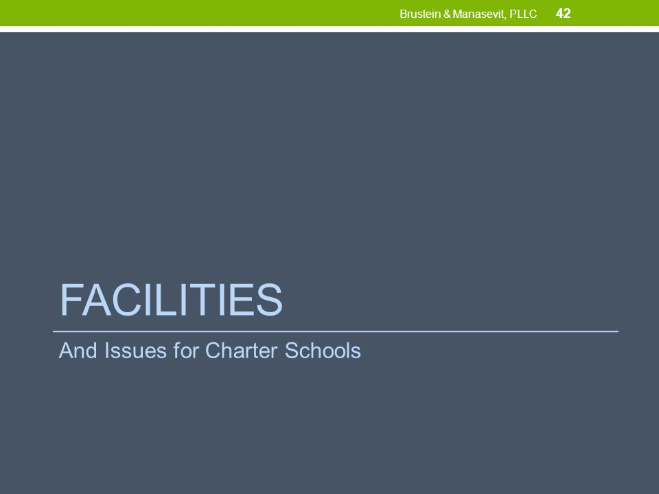 FACILITIES And Issues for Charter Schools 42 Brustein & Manasevit, PLLC