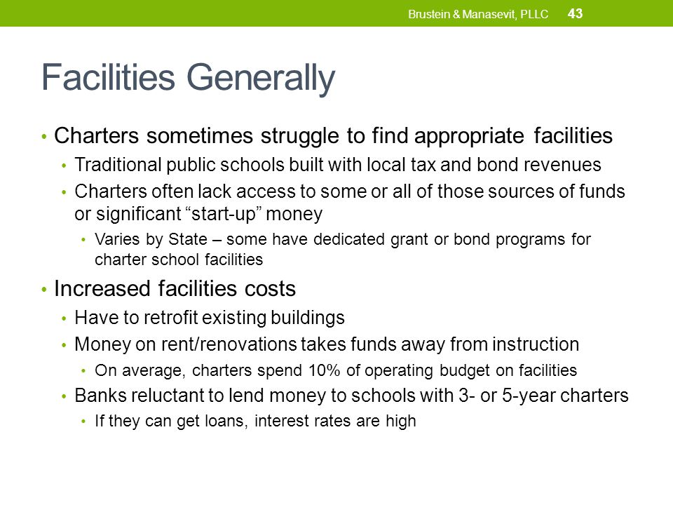 Facilities Generally Charters sometimes struggle to find appropriate facilities Traditional public schools built with local tax and bond revenues Charters often lack access to some or all of those sources of funds or significant start-up money Varies by State – some have dedicated grant or bond programs for charter school facilities Increased facilities costs Have to retrofit existing buildings Money on rent/renovations takes funds away from instruction On average, charters spend 10% of operating budget on facilities Banks reluctant to lend money to schools with 3- or 5-year charters If they can get loans, interest rates are high 43 Brustein & Manasevit, PLLC