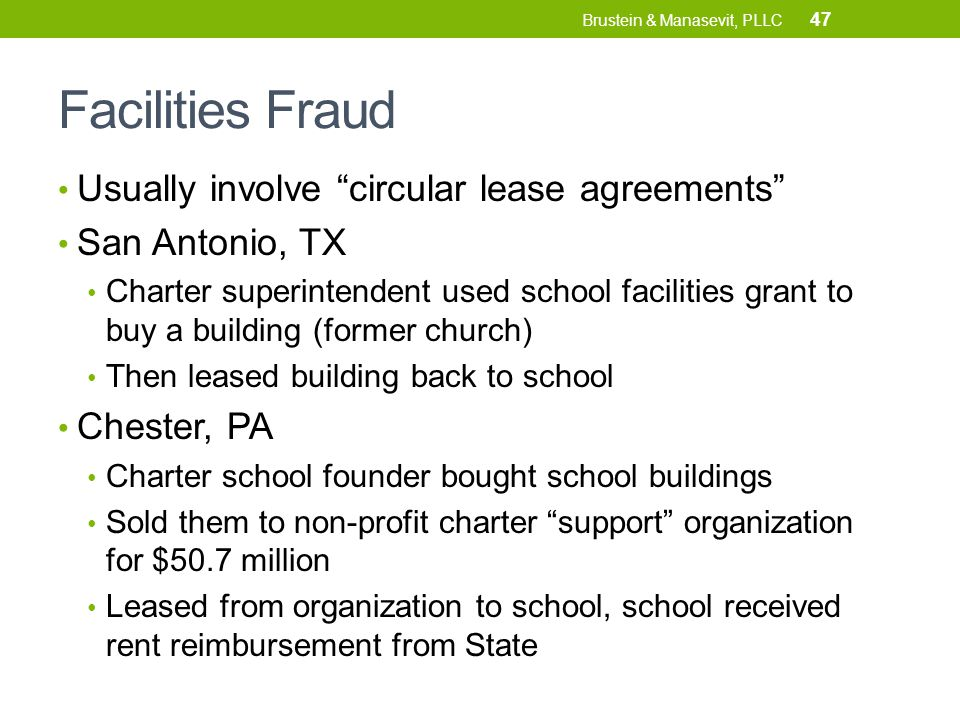 Facilities Fraud Usually involve circular lease agreements San Antonio, TX Charter superintendent used school facilities grant to buy a building (former church) Then leased building back to school Chester, PA Charter school founder bought school buildings Sold them to non-profit charter support organization for $50.7 million Leased from organization to school, school received rent reimbursement from State 47 Brustein & Manasevit, PLLC