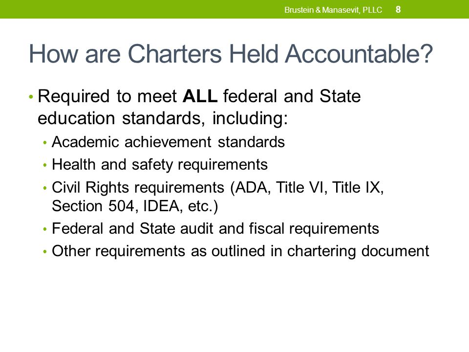 How are Charters Held Accountable? Required to meet ALL federal and State education standards, including: Academic achievement standards Health and sa