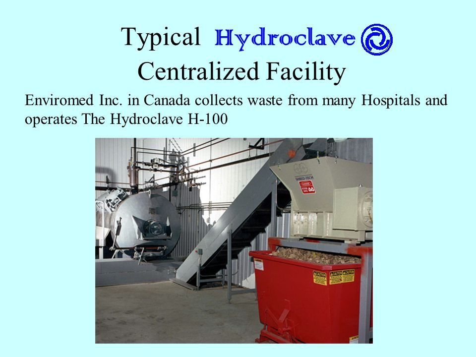 Typical Hydroclave Centralized Facility Enviromed Inc. in Canada collects waste from many Hospitals and operates The Hydroclave H-100
