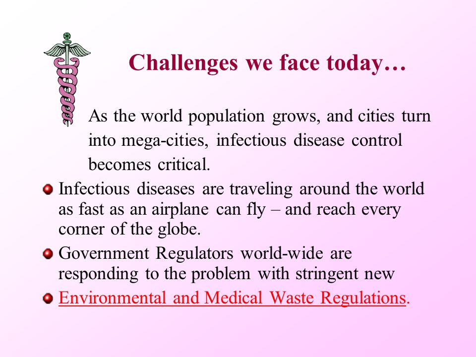 Challenges we face today… As the world population grows, and cities turn into mega-cities, infectious disease control becomes critical. Infectious dis