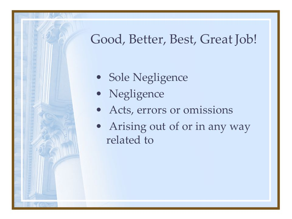 Good, Better, Best, Great Job! Sole Negligence Negligence Acts, errors or omissions Arising out of or in any way related to