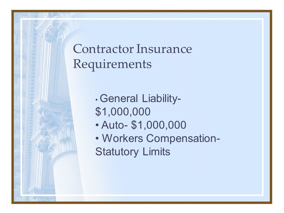 Contractor Insurance Requirements General Liability- $1,000,000 Auto- $1,000,000 Workers Compensation- Statutory Limits
